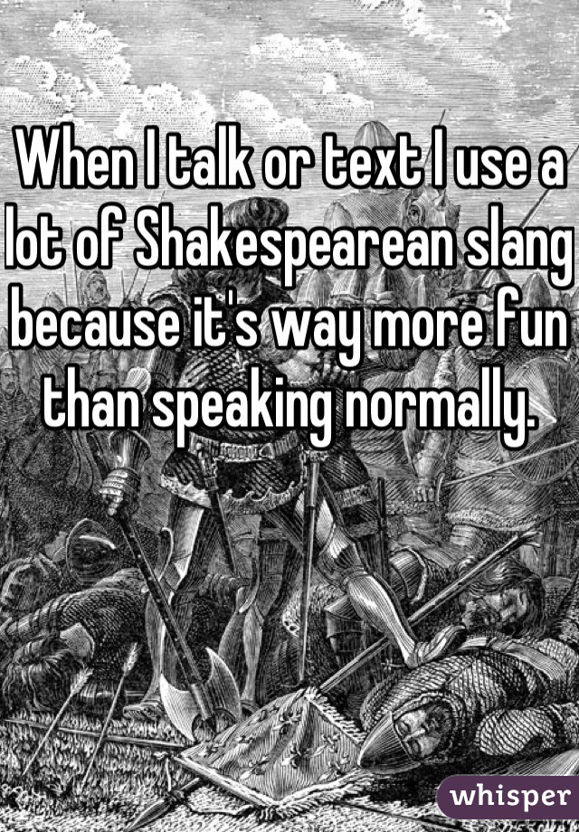 When I talk or text I use a lot of Shakespearean slang because it's way more fun than speaking normally.