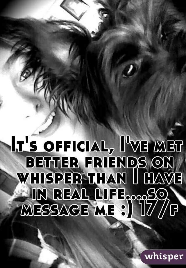 It's official, I've met better friends on whisper than I have in real life....so message me :) 17/f