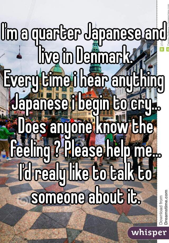 I'm a quarter Japanese and live in Denmark.   Every time i hear anything  Japanese i begin to cry... Does anyone know the feeling ? Please help me... I'd realy like to talk to someone about it.