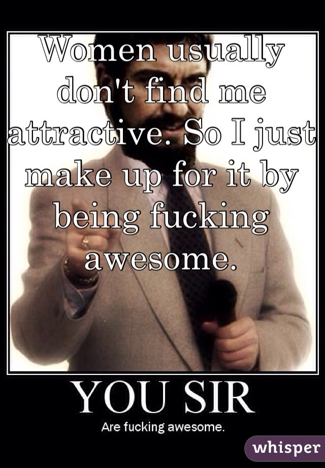 Women usually don't find me attractive. So I just make up for it by being fucking awesome.