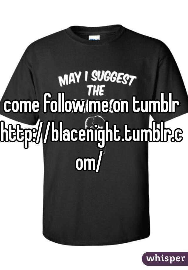 come follow me on tumblr  http://blacenight.tumblr.com/