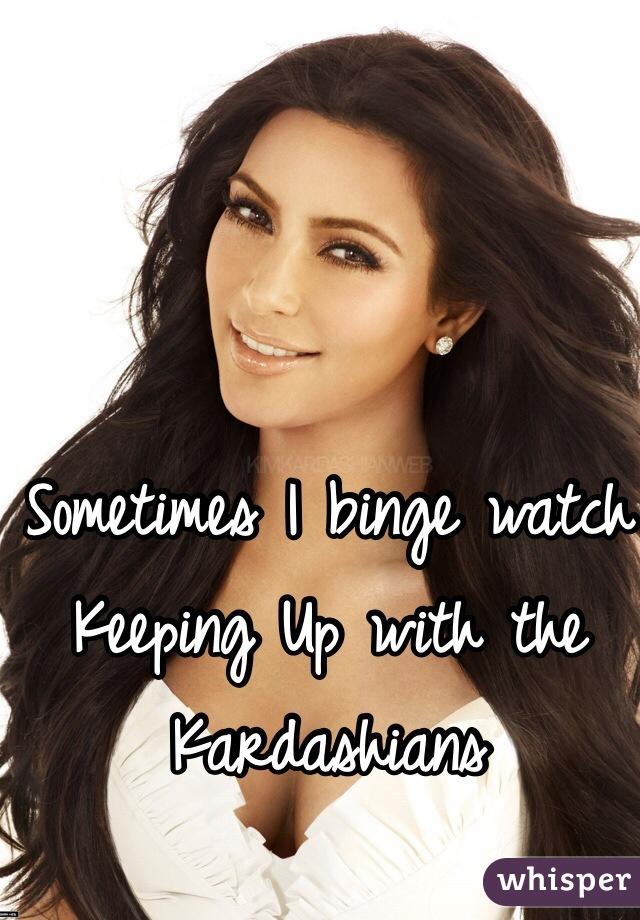 Sometimes I binge watch Keeping Up with the Kardashians