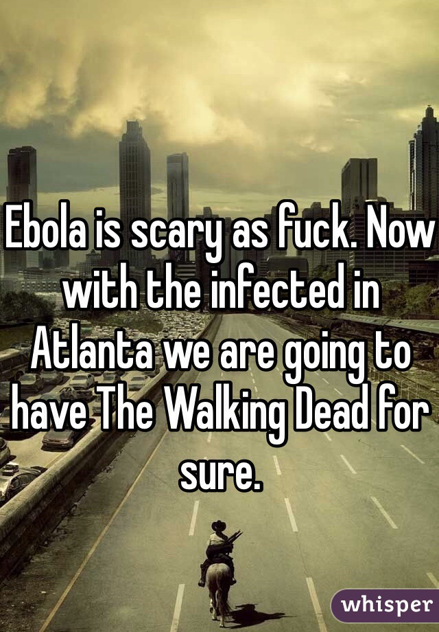 Ebola is scary as fuck. Now with the infected in Atlanta we are going to have The Walking Dead for sure.