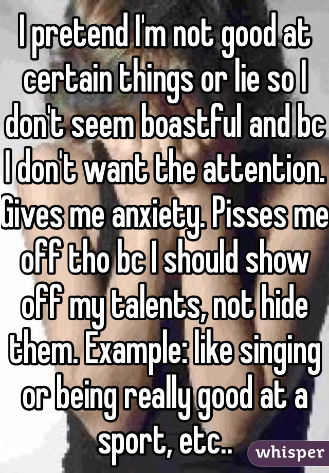 I pretend I'm not good at certain things or lie so I don't seem boastful and bc I don't want the attention. Gives me anxiety. Pisses me off tho bc I should show off my talents, not hide them. Example: like singing or being really good at a sport, etc..