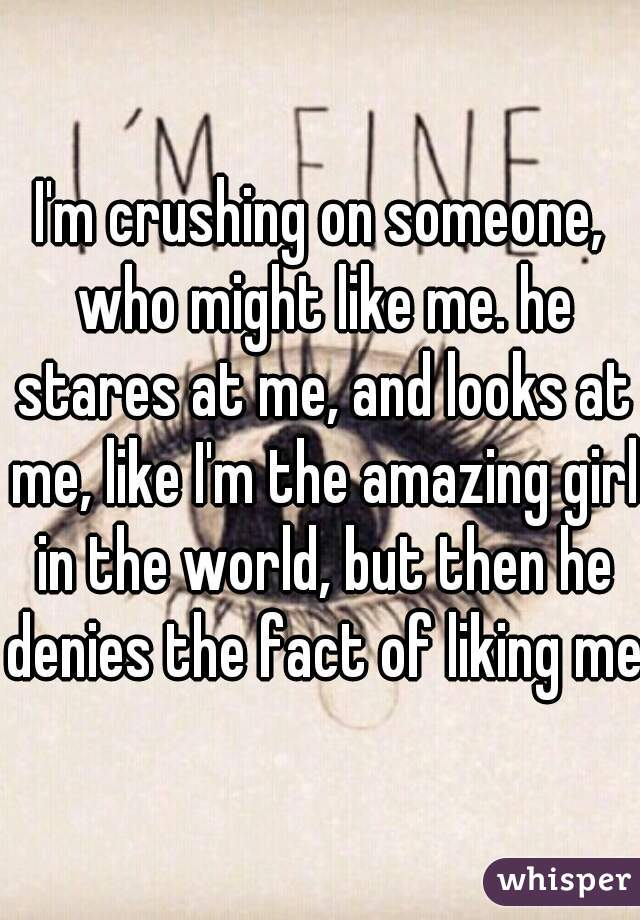 I'm crushing on someone, who might like me. he stares at me, and looks at me, like I'm the amazing girl in the world, but then he denies the fact of liking me.