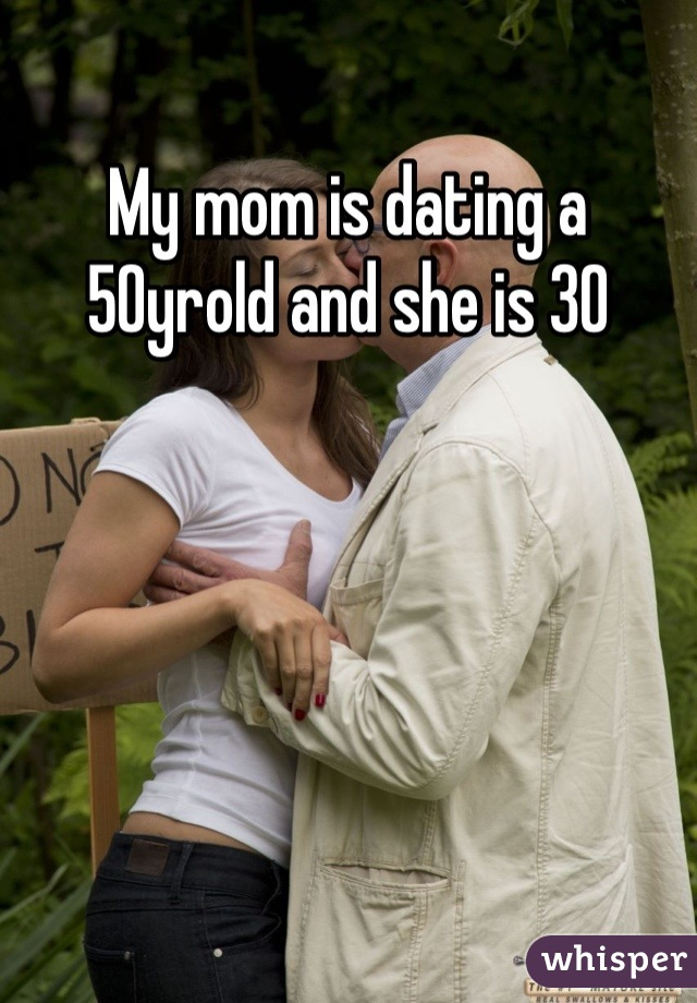 My mom is dating a 50yrold and she is 30