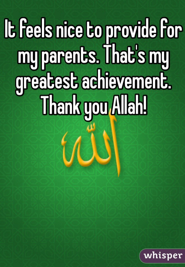 It feels nice to provide for my parents. That's my greatest achievement. Thank you Allah!