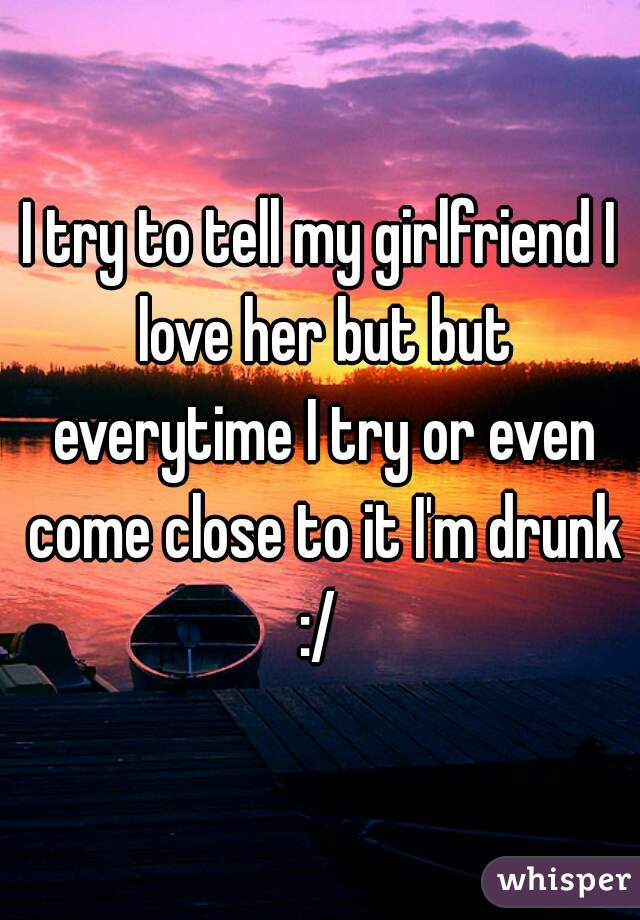 I try to tell my girlfriend I love her but but everytime I try or even come close to it I'm drunk :/