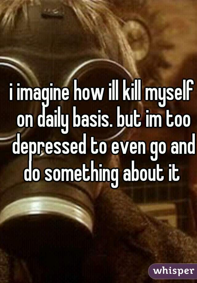 i imagine how ill kill myself on daily basis. but im too depressed to even go and do something about it