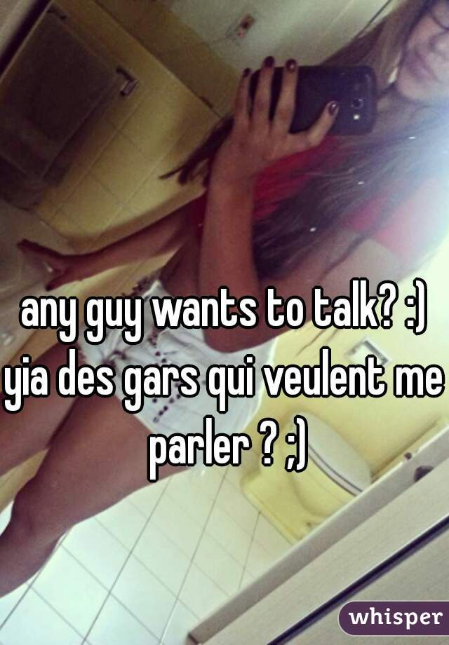 any guy wants to talk? :) yia des gars qui veulent me parler ? ;)
