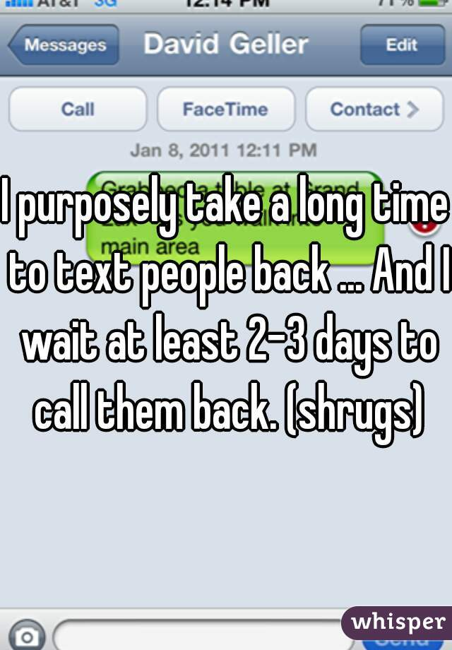I purposely take a long time to text people back ... And I wait at least 2-3 days to call them back. (shrugs)