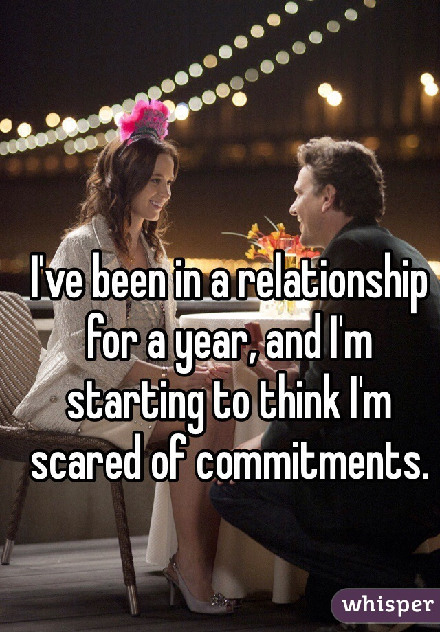 I've been in a relationship for a year, and I'm starting to think I'm scared of commitments.