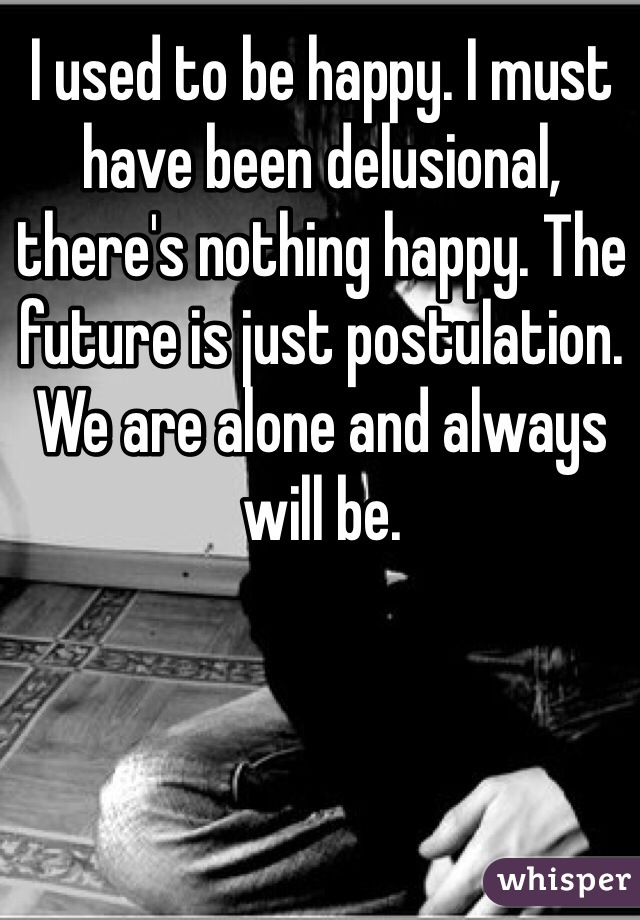 I used to be happy. I must have been delusional, there's nothing happy. The future is just postulation. We are alone and always will be.