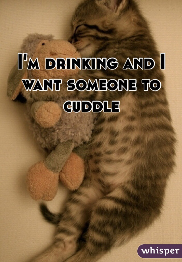 I'm drinking and I want someone to cuddle