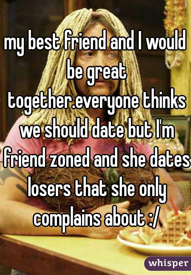 my best friend and I would be great together.everyone thinks we should date but I'm friend zoned and she dates losers that she only complains about :/