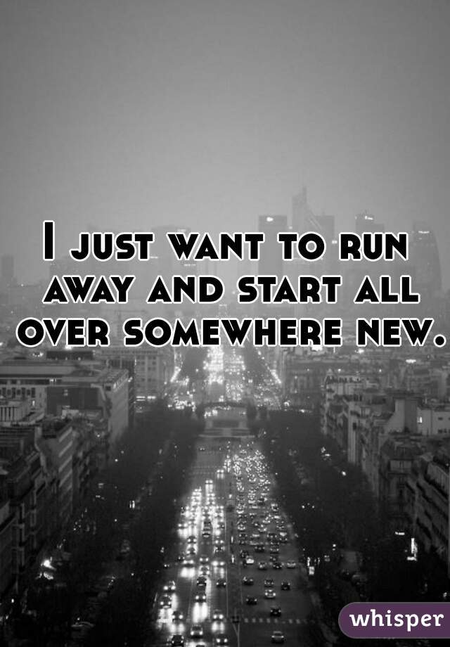 I just want to run away and start all over somewhere new.