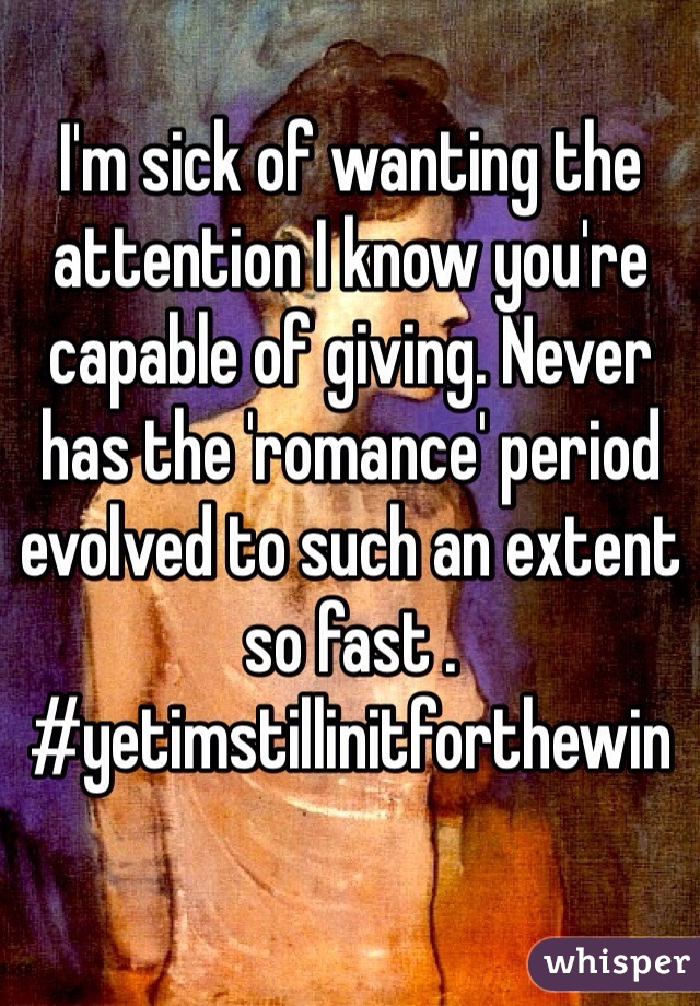 I'm sick of wanting the attention I know you're capable of giving. Never has the 'romance' period evolved to such an extent so fast . #yetimstillinitforthewin