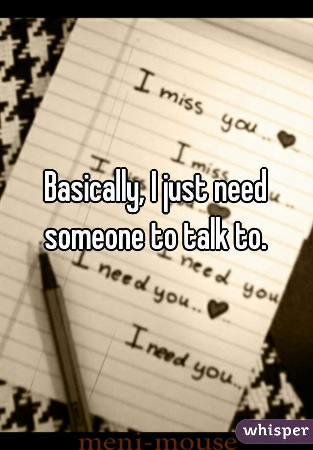 Basically, I just need someone to talk to.