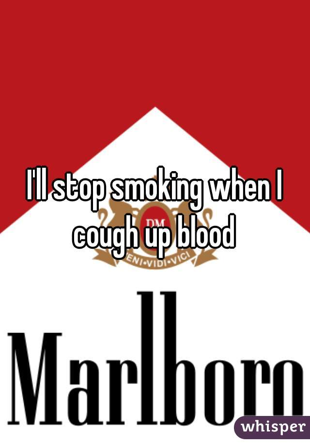 I'll stop smoking when I cough up blood