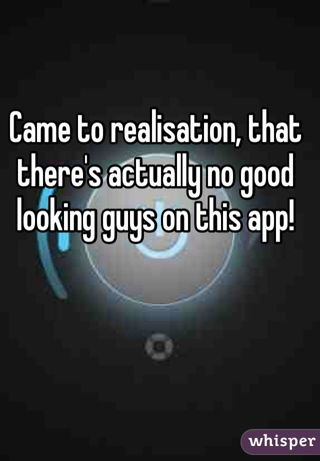 Came to realisation, that there's actually no good looking guys on this app!