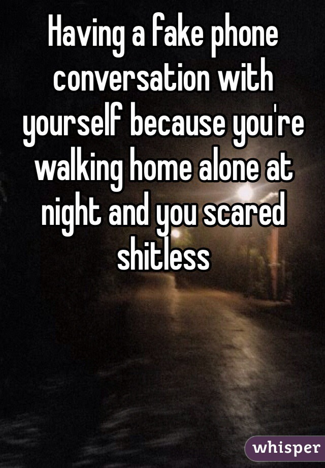 Having a fake phone conversation with yourself because you're walking home alone at night and you scared shitless