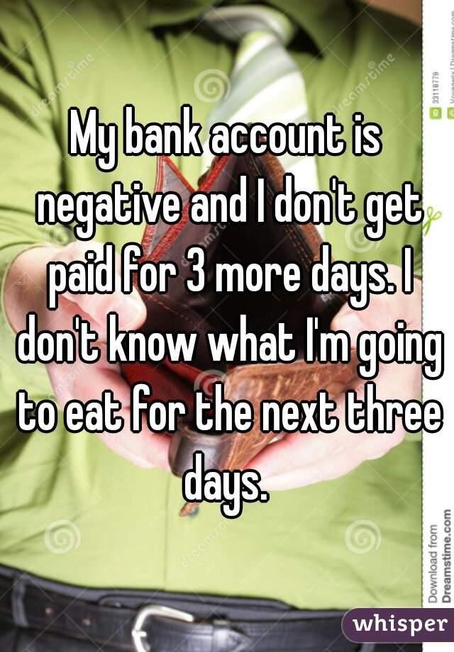 My bank account is negative and I don't get paid for 3 more days. I don't know what I'm going to eat for the next three days.