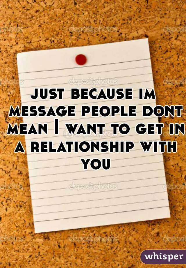 just because im message people dont mean I want to get in a relationship with you