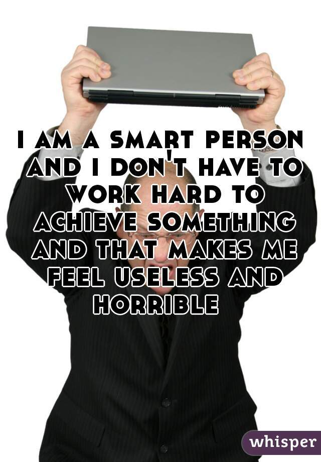 i am a smart person and i don't have to work hard to achieve something and that makes me feel useless and horrible