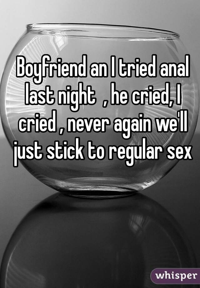 Boyfriend an I tried anal last night  , he cried, I cried , never again we'll just stick to regular sex