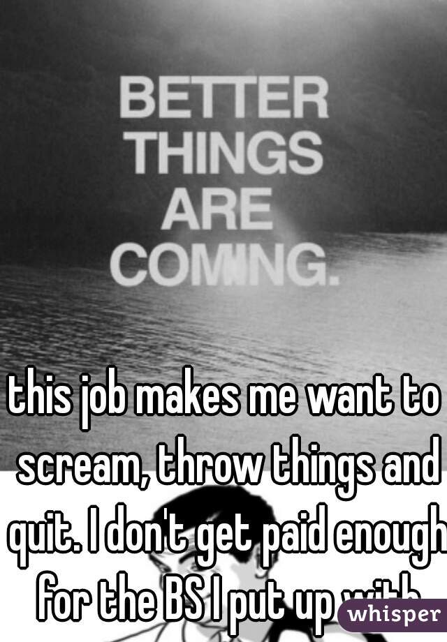this job makes me want to scream, throw things and quit. I don't get paid enough for the BS I put up with