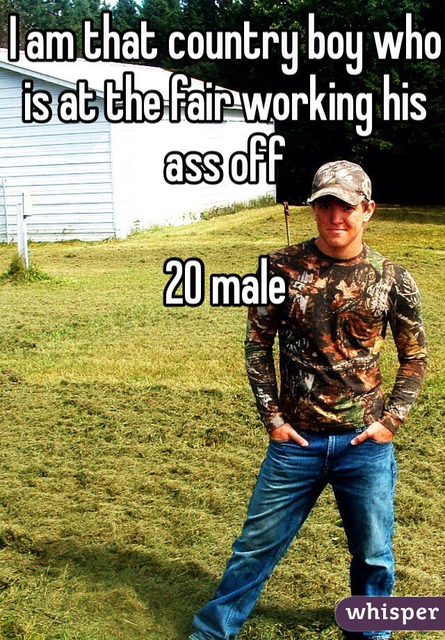 I am that country boy who is at the fair working his ass off  20 male