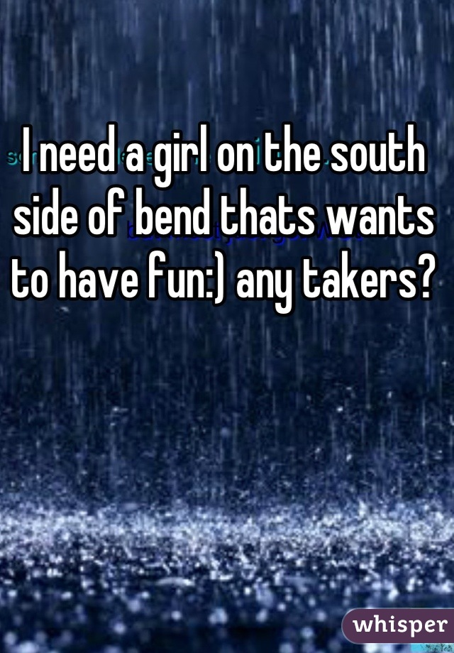 I need a girl on the south side of bend thats wants to have fun:) any takers?