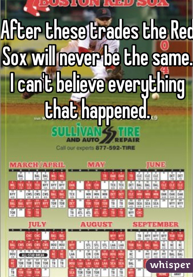 After these trades the Red Sox will never be the same. I can't believe everything that happened.