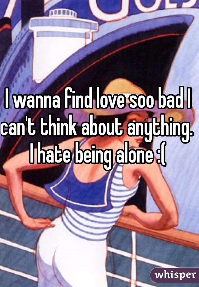 I wanna find love soo bad I can't think about anything. I hate being alone :(