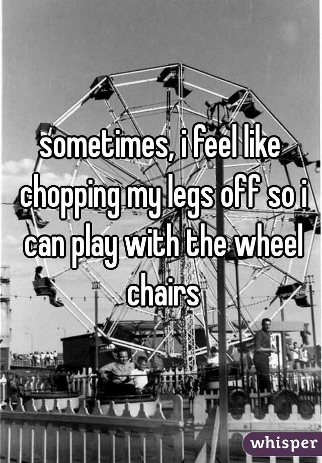 sometimes, i feel like chopping my legs off so i can play with the wheel chairs