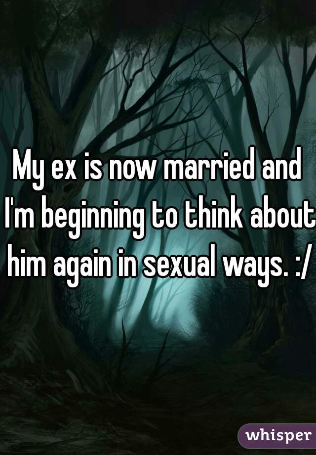 My ex is now married and I'm beginning to think about him again in sexual ways. :/