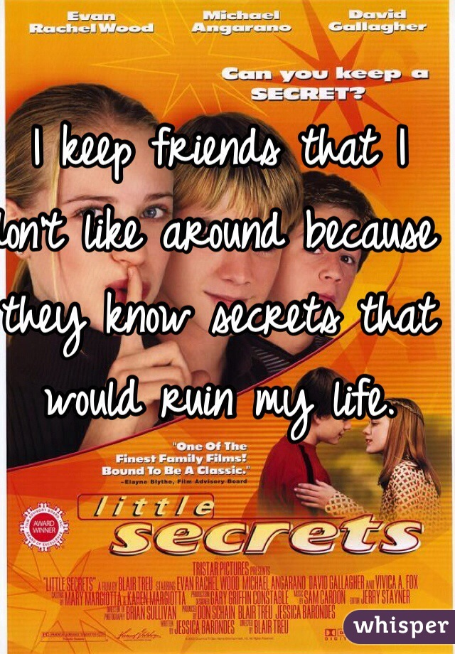 I keep friends that I don't like around because they know secrets that would ruin my life.