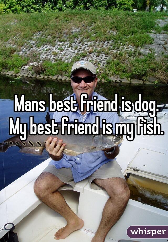 Mans best friend is dog. My best friend is my fish.