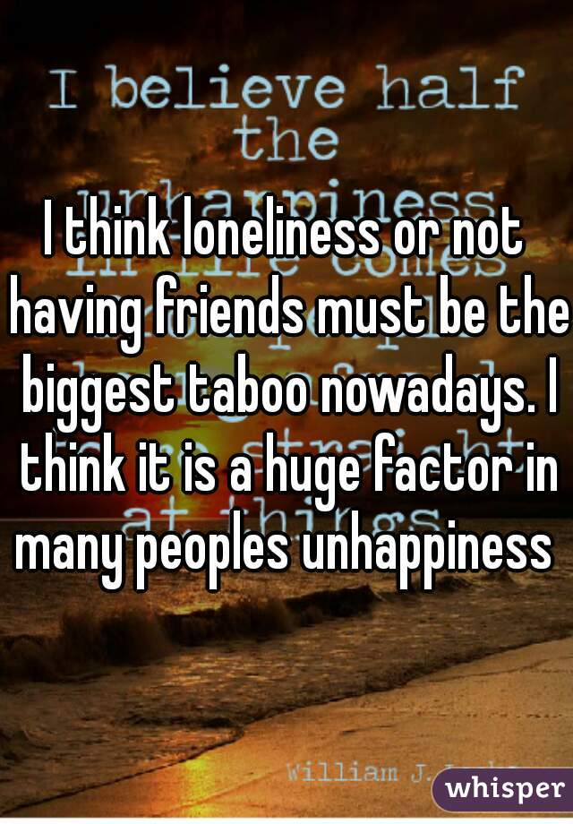 I think loneliness or not having friends must be the biggest taboo nowadays. I think it is a huge factor in many peoples unhappiness