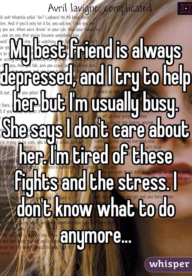 My best friend is always depressed, and I try to help her but I'm usually busy. She says I don't care about her. I'm tired of these fights and the stress. I don't know what to do anymore...