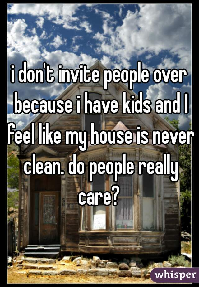 i don't invite people over because i have kids and I feel like my house is never clean. do people really care?