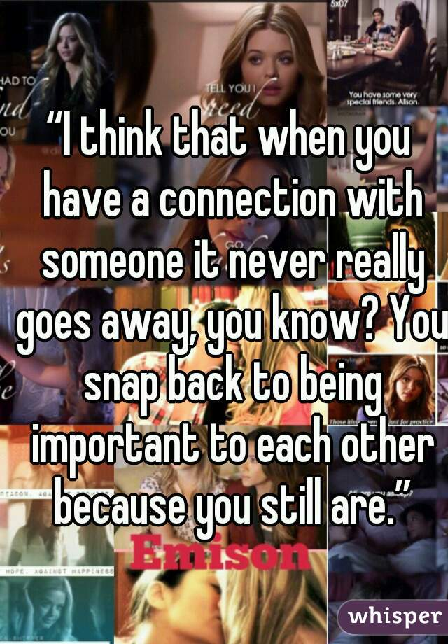 """""""I think that when you have a connection with someone it never really goes away, you know? You snap back to being important to each other because you still are."""""""
