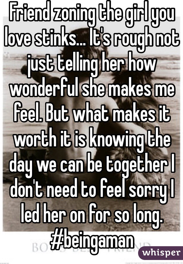 Friend zoning the girl you love stinks... It's rough not just telling her how wonderful she makes me feel. But what makes it worth it is knowing the day we can be together I don't need to feel sorry I led her on for so long. #beingaman