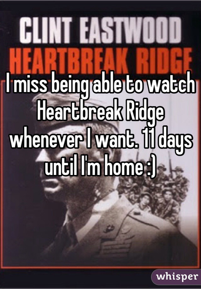 I miss being able to watch Heartbreak Ridge whenever I want. 11 days until I'm home :)