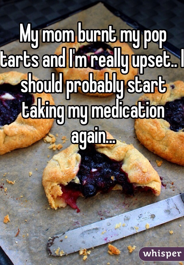 My mom burnt my pop tarts and I'm really upset.. I should probably start taking my medication again...