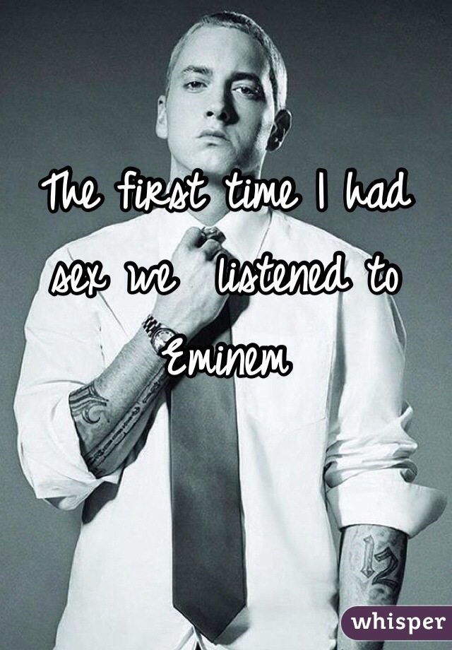 The first time I had sex we  listened to Eminem