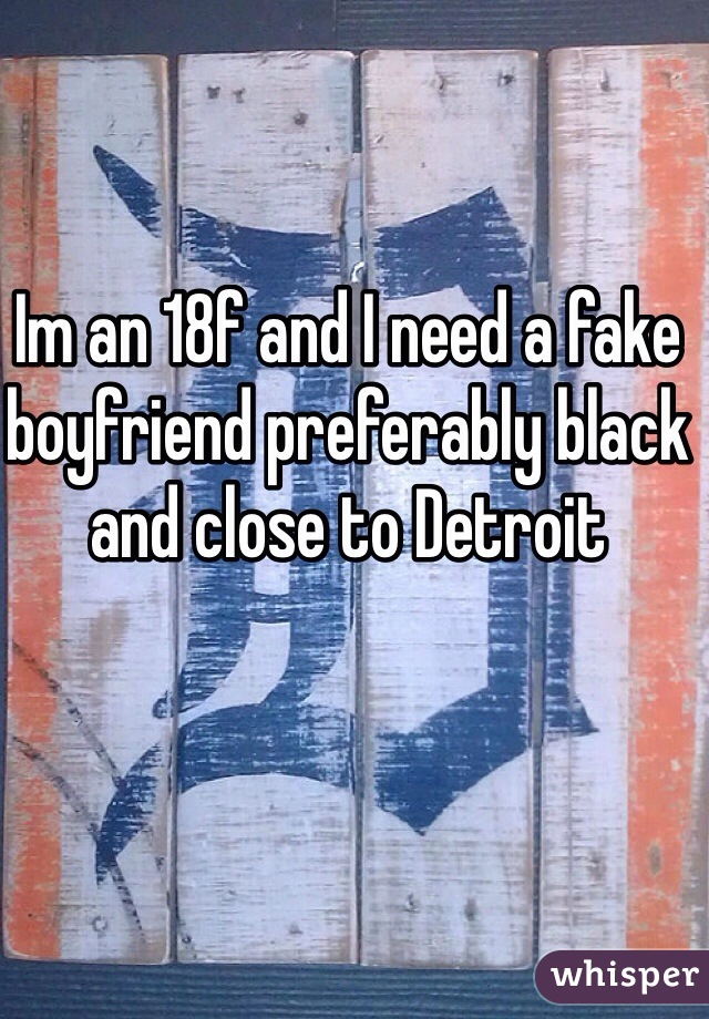 Im an 18f and I need a fake boyfriend preferably black and close to Detroit