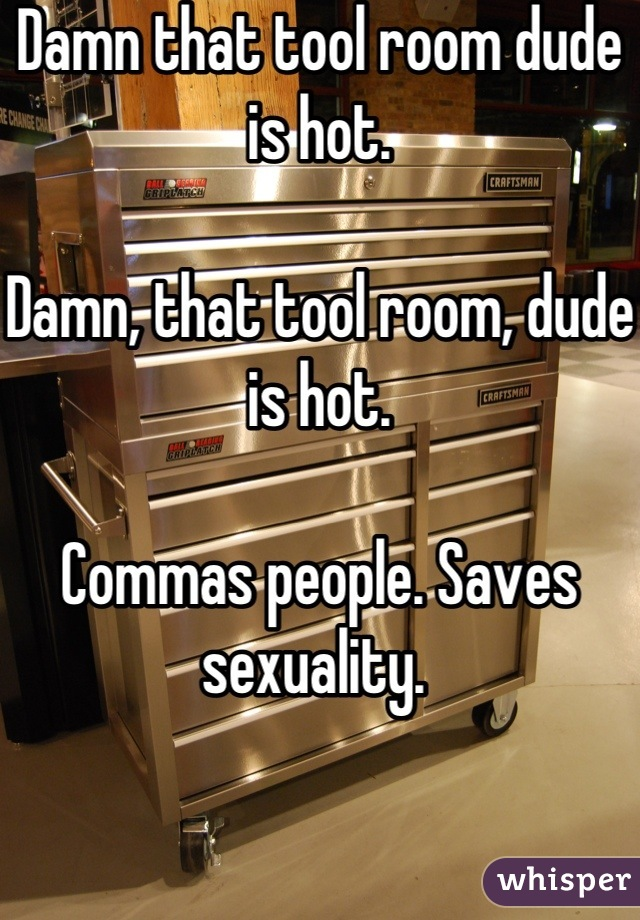 Damn that tool room dude is hot.  Damn, that tool room, dude is hot.   Commas people. Saves sexuality.