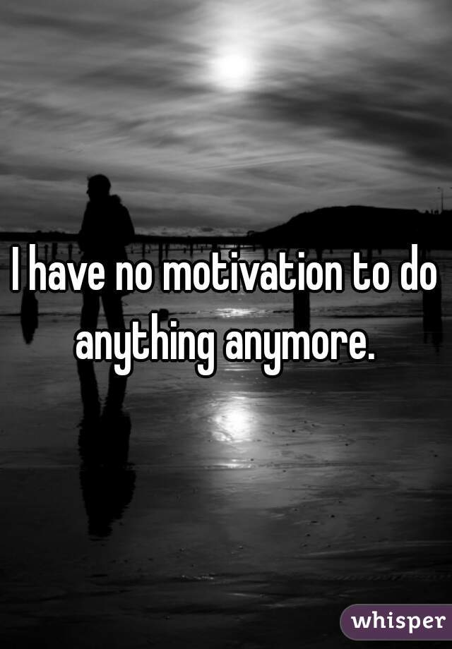 I have no motivation to do anything anymore.