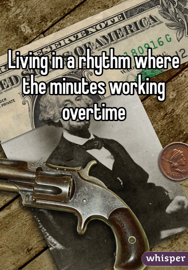 Living in a rhythm where the minutes working overtime